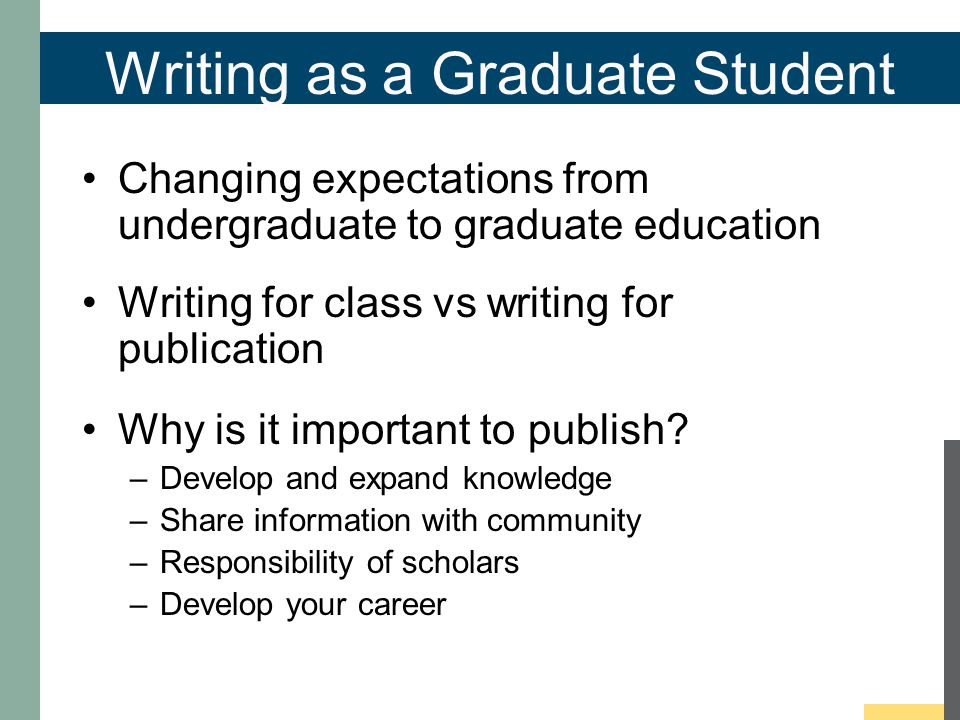 Writing as a Graduate Student Changing expectations from undergraduate to graduate education Writing for class vs writing for publication Why is it important to publish.
