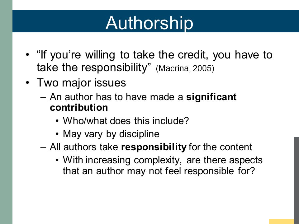 Authorship If you're willing to take the credit, you have to take the responsibility (Macrina, 2005) Two major issues –An author has to have made a significant contribution Who/what does this include.
