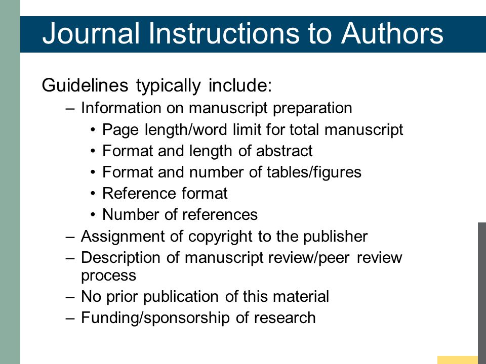 Journal Instructions to Authors Guidelines typically include: –Information on manuscript preparation Page length/word limit for total manuscript Format and length of abstract Format and number of tables/figures Reference format Number of references –Assignment of copyright to the publisher –Description of manuscript review/peer review process –No prior publication of this material –Funding/sponsorship of research