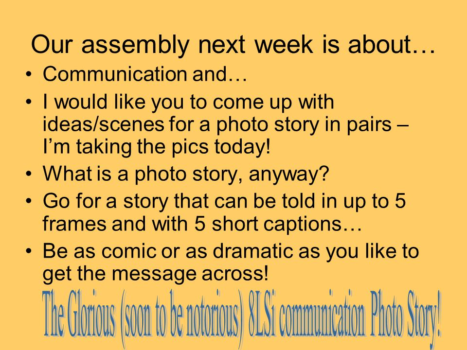 Our assembly next week is about… Communication and… I would like you to come up with ideas/scenes for a photo story in pairs – I'm taking the pics today.
