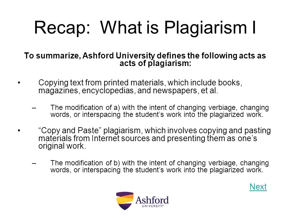 Recap: What is Plagiarism I To summarize, Ashford University defines the following acts as acts of plagiarism: Copying text from printed materials, wh