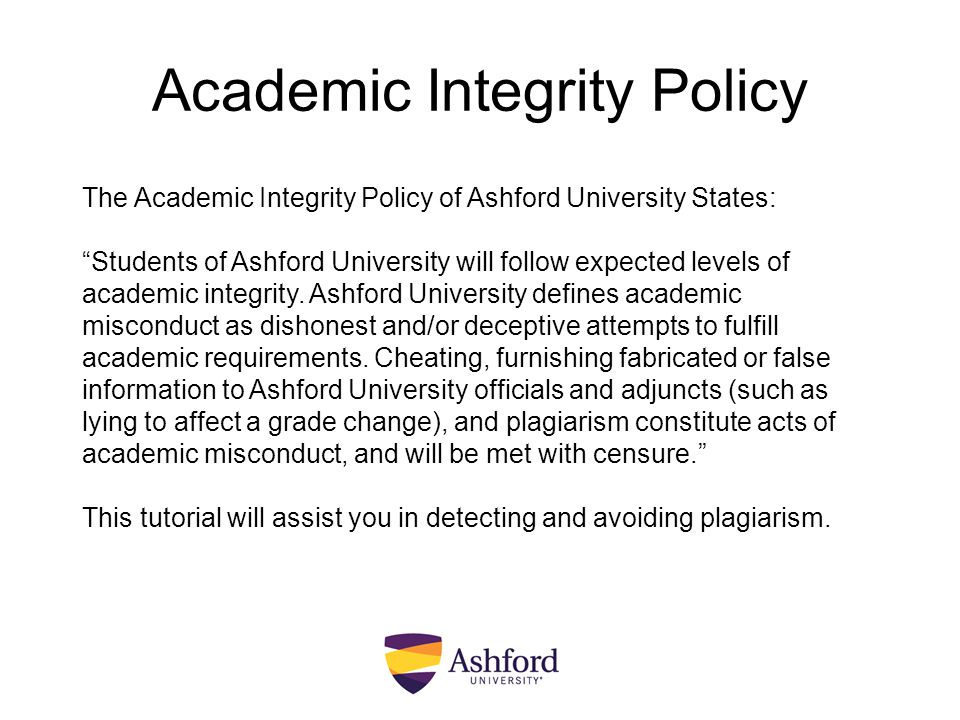 "Academic Integrity Policy The Academic Integrity Policy of Ashford University States: ""Students of Ashford University will follow expected levels of a"