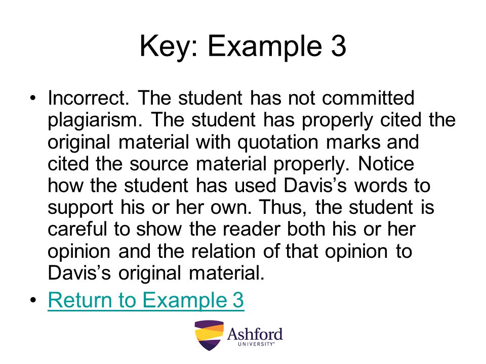 Key: Example 3 Incorrect. The student has not committed plagiarism. The student has properly cited the original material with quotation marks and cite
