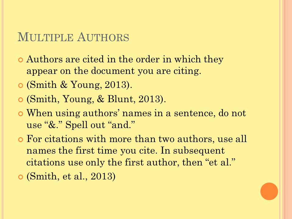 M ULTIPLE A UTHORS Authors are cited in the order in which they appear on the document you are citing. (Smith & Young, 2013). (Smith, Young, & Blunt,