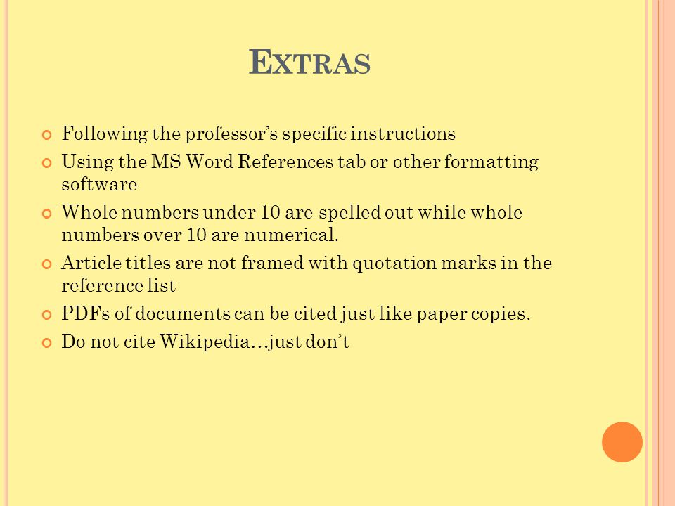 E XTRAS Following the professor's specific instructions Using the MS Word References tab or other formatting software Whole numbers under 10 are spell