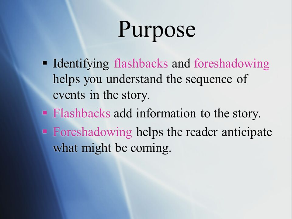 Purpose  Identifying flashbacks and foreshadowing helps you understand the sequence of events in the story.  Flashbacks add information to the story