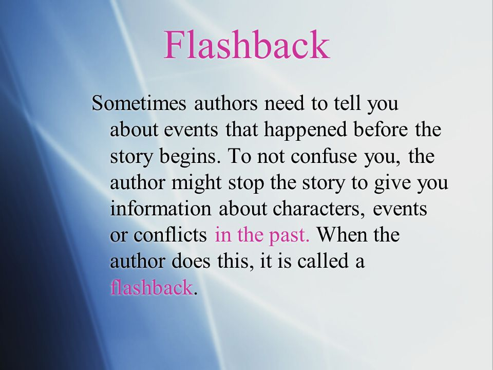 Flashback Sometimes authors need to tell you about events that happened before the story begins. To not confuse you, the author might stop the story t