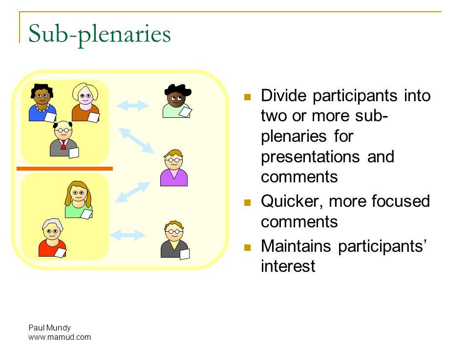 Paul Mundy www.mamud.com Sub-plenaries Divide participants into two or more sub- plenaries for presentations and comments Quicker, more focused comments Maintains participants' interest