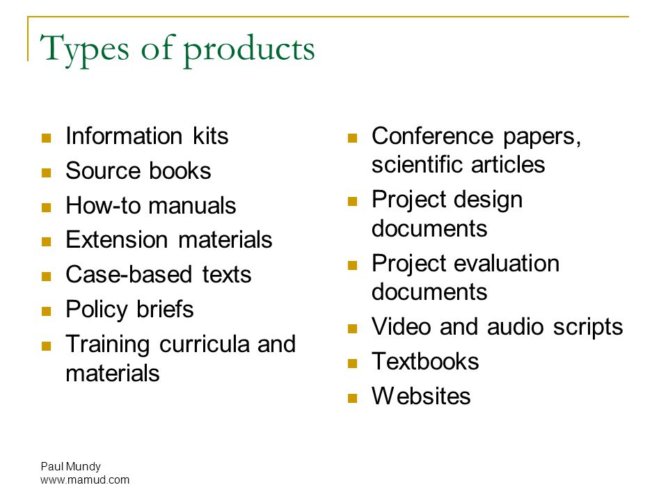 Paul Mundy www.mamud.com Types of products Information kits Source books How-to manuals Extension materials Case-based texts Policy briefs Training curricula and materials Conference papers, scientific articles Project design documents Project evaluation documents Video and audio scripts Textbooks Websites