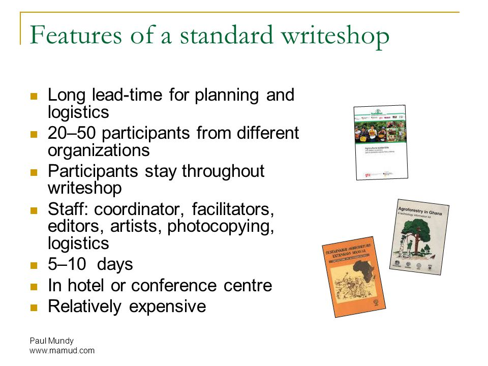 Paul Mundy www.mamud.com Features of a standard writeshop Long lead-time for planning and logistics 20–50 participants from different organizations Participants stay throughout writeshop Staff: coordinator, facilitators, editors, artists, photocopying, logistics 5–10 days In hotel or conference centre Relatively expensive