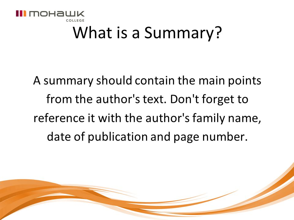 What is a Summary? A summary should contain the main points from the author's text. Don't forget to reference it with the author's family name, date o
