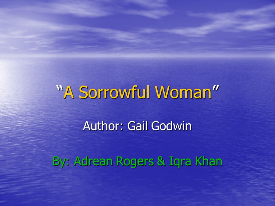 """A Sorrowful Woman"" Author: Gail Godwin By: Adrean Rogers & Iqra Khan"
