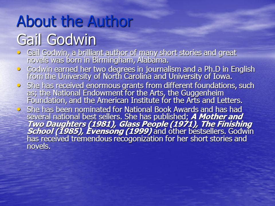 About the Author Gail Godwin Gail Godwin, a brilliant author of many short stories and great novels was born in Birmingham, Alabama. Gail Godwin, a br