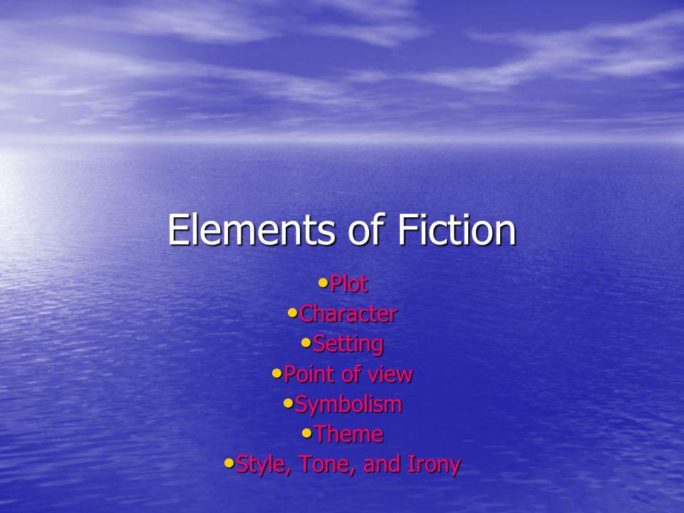 Elements of Fiction Plot Plot Character Character Setting Setting Point of view Point of view Symbolism Symbolism Theme Theme Style, Tone, and Irony S