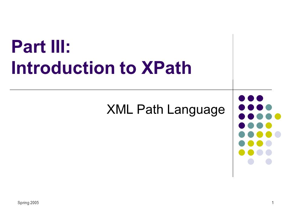 Spring 20051 Part III: Introduction to XPath XML Path Language