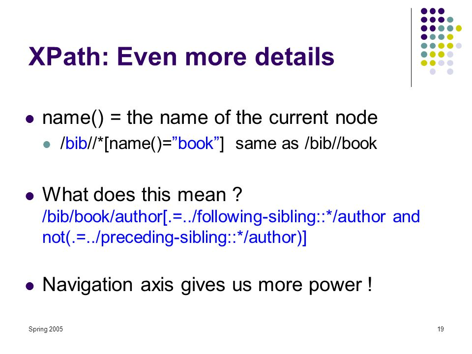 "Spring 200519 XPath: Even more details name() = the name of the current node /bib//*[name()=""book""] same as /bib//book What does this mean ? /bib/book"