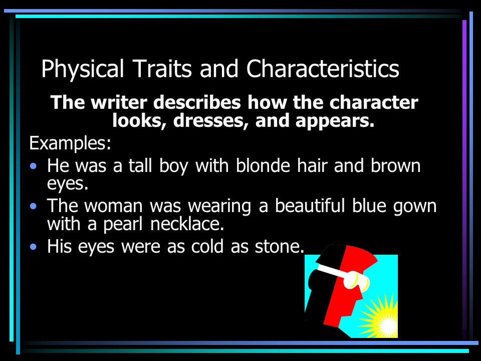 Physical Traits and Characteristics The writer describes how the character looks, dresses, and appears.