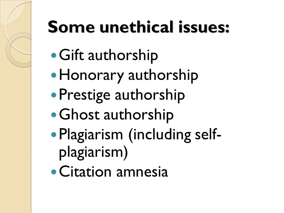 Some unethical issues: Gift authorship Honorary authorship Prestige authorship Ghost authorship Plagiarism (including self- plagiarism) Citation amnesia
