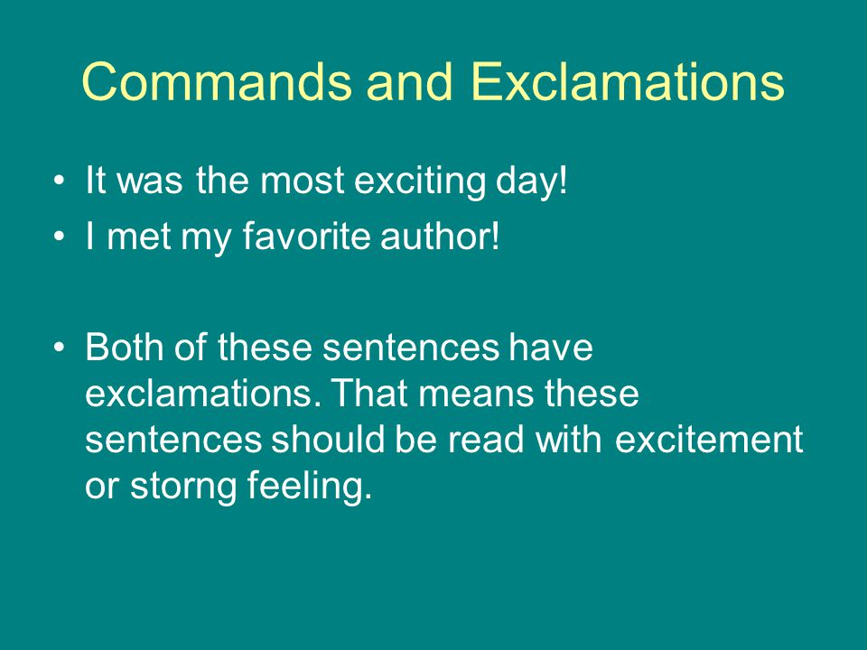 Commands and Exclamations It was the most exciting day! I met my favorite author! Both of these sentences have exclamations. That means these sentence
