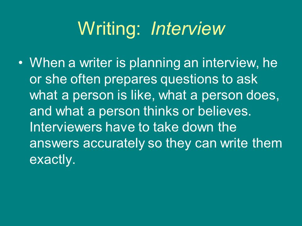 Writing: Interview When a writer is planning an interview, he or she often prepares questions to ask what a person is like, what a person does, and what a person thinks or believes.