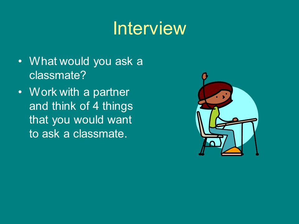 Interview What would you ask a classmate? Work with a partner and think of 4 things that you would want to ask a classmate.