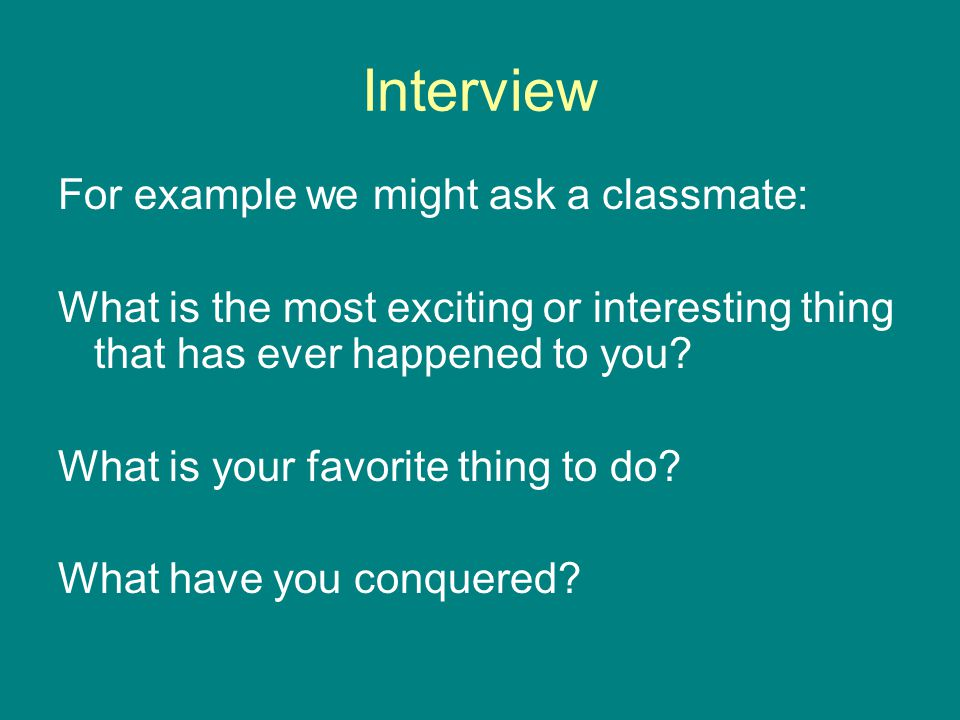 Interview For example we might ask a classmate: What is the most exciting or interesting thing that has ever happened to you.