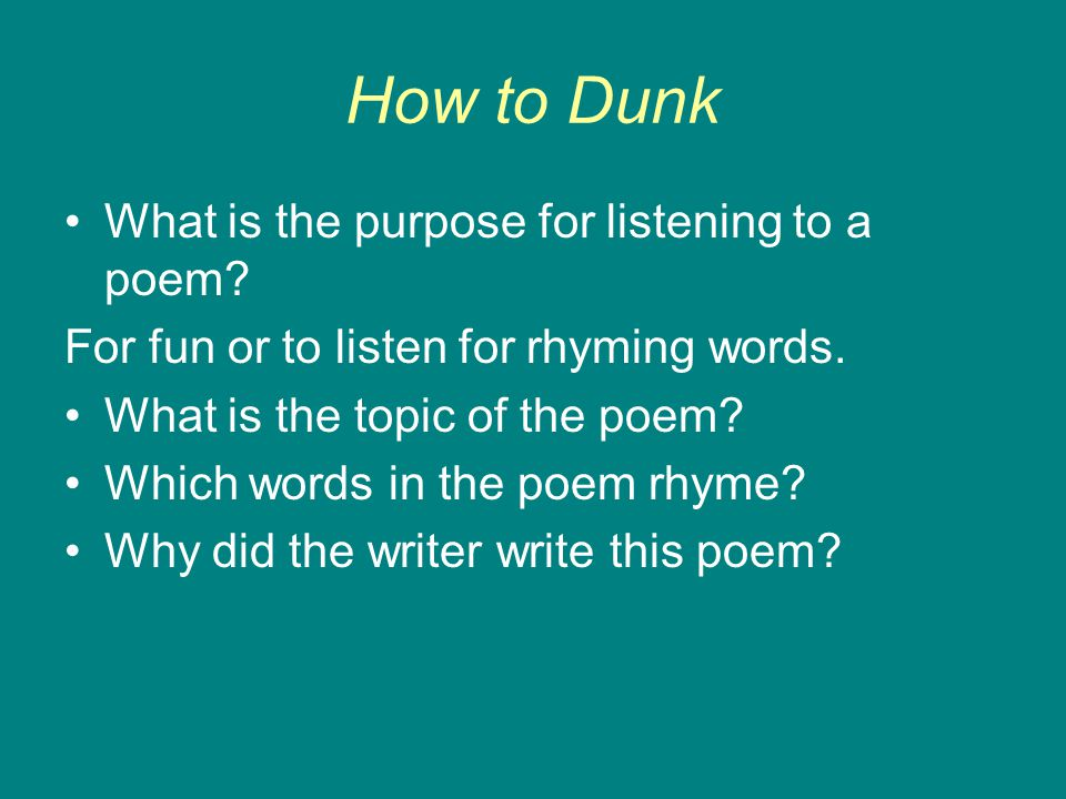 How to Dunk What is the purpose for listening to a poem? For fun or to listen for rhyming words. What is the topic of the poem? Which words in the poe