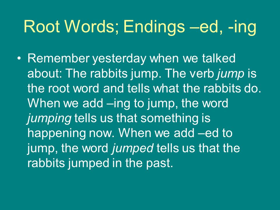 Root Words; Endings –ed, -ing Remember yesterday when we talked about: The rabbits jump.