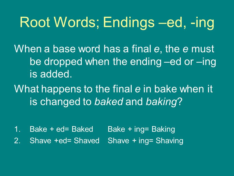 Root Words; Endings –ed, -ing When a base word has a final e, the e must be dropped when the ending –ed or –ing is added. What happens to the final e