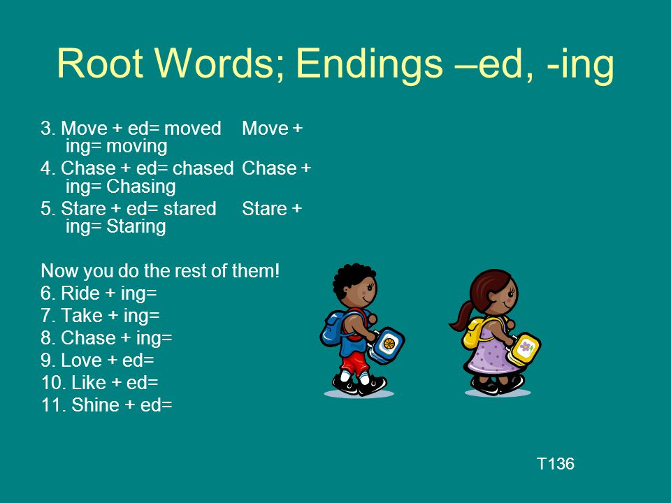 Root Words; Endings –ed, -ing 3. Move + ed= movedMove + ing= moving 4. Chase + ed= chasedChase + ing= Chasing 5. Stare + ed= staredStare + ing= Starin