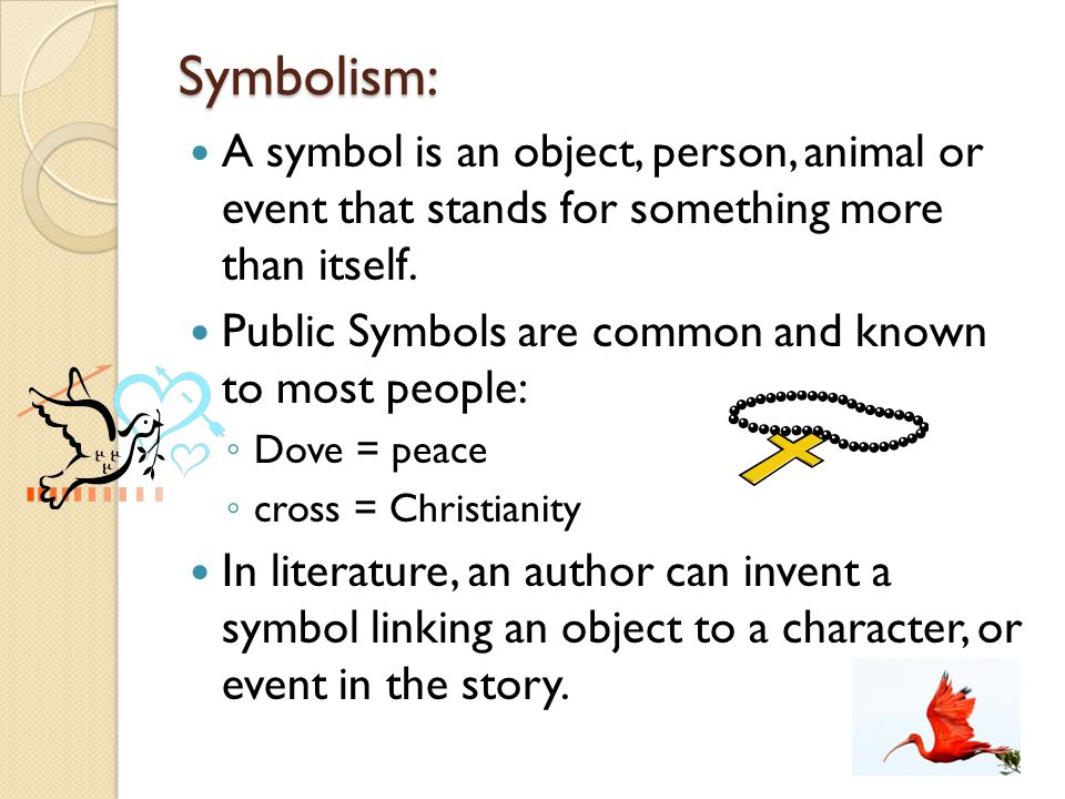 Symbolism: A symbol is an object, person, animal or event that stands for something more than itself. Public Symbols are common and known to most peop
