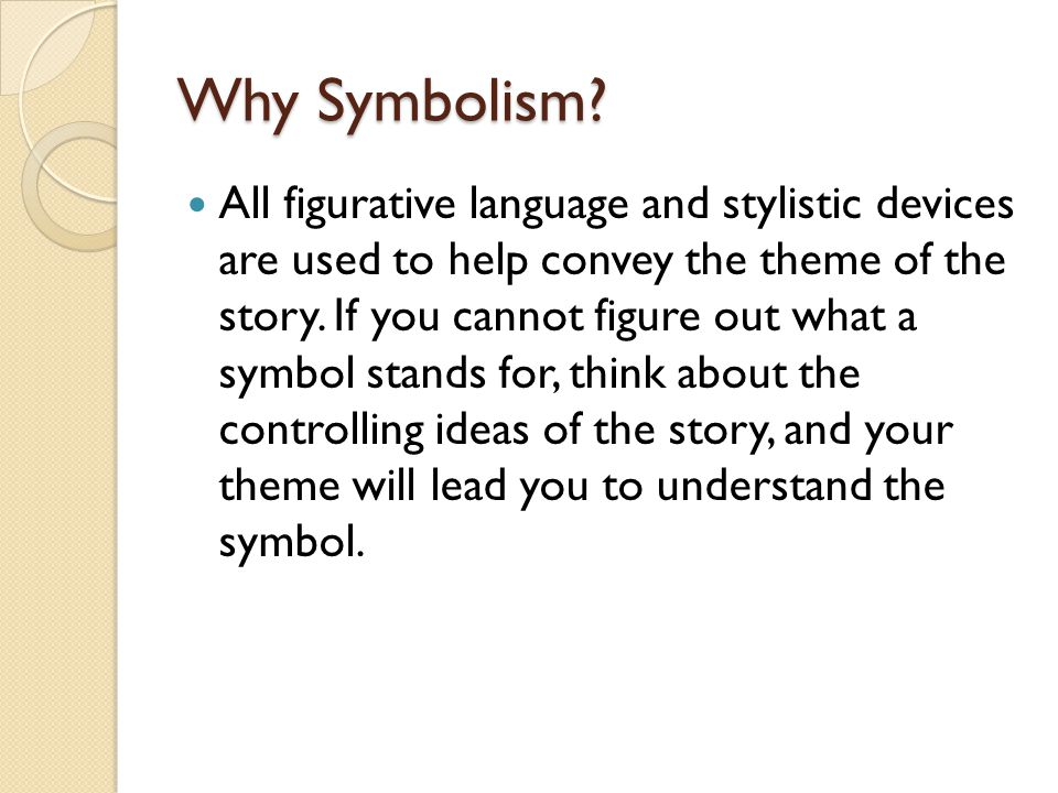 Why Symbolism? All figurative language and stylistic devices are used to help convey the theme of the story. If you cannot figure out what a symbol st