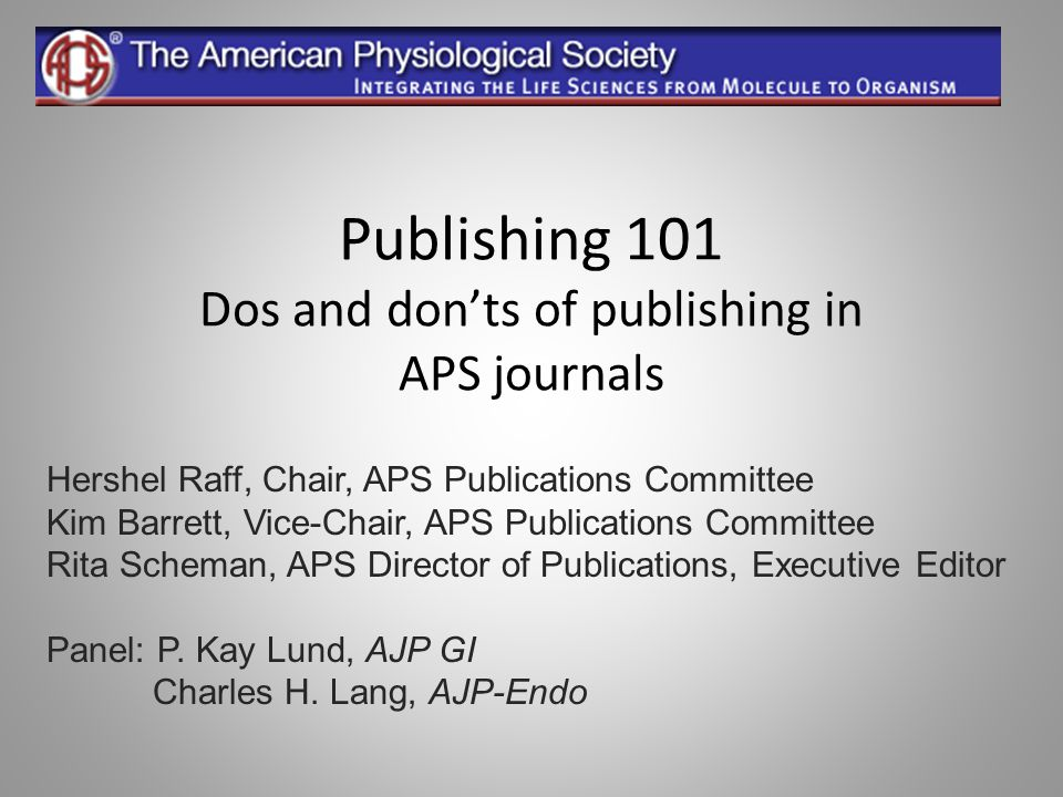 Publishing 101 Dos and don'ts of publishing in APS journals Hershel Raff, Chair, APS Publications Committee Kim Barrett, Vice-Chair, APS Publications
