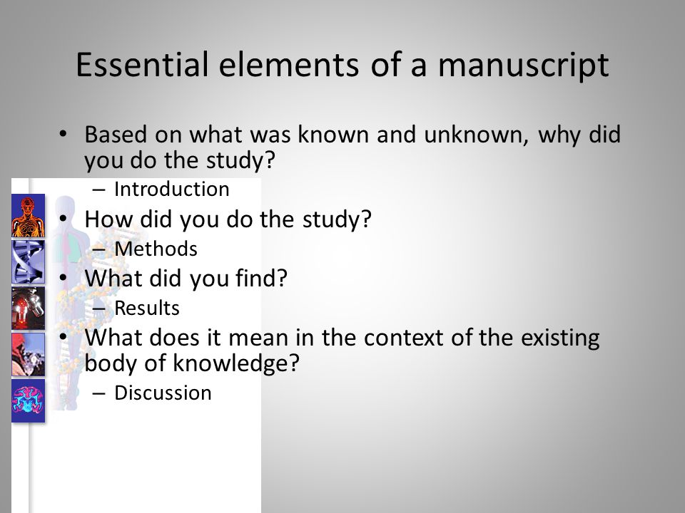 Essential elements of a manuscript Based on what was known and unknown, why did you do the study? – Introduction How did you do the study? – Methods W