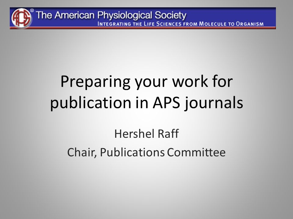 Preparing your work for publication in APS journals Hershel Raff Chair, Publications Committee