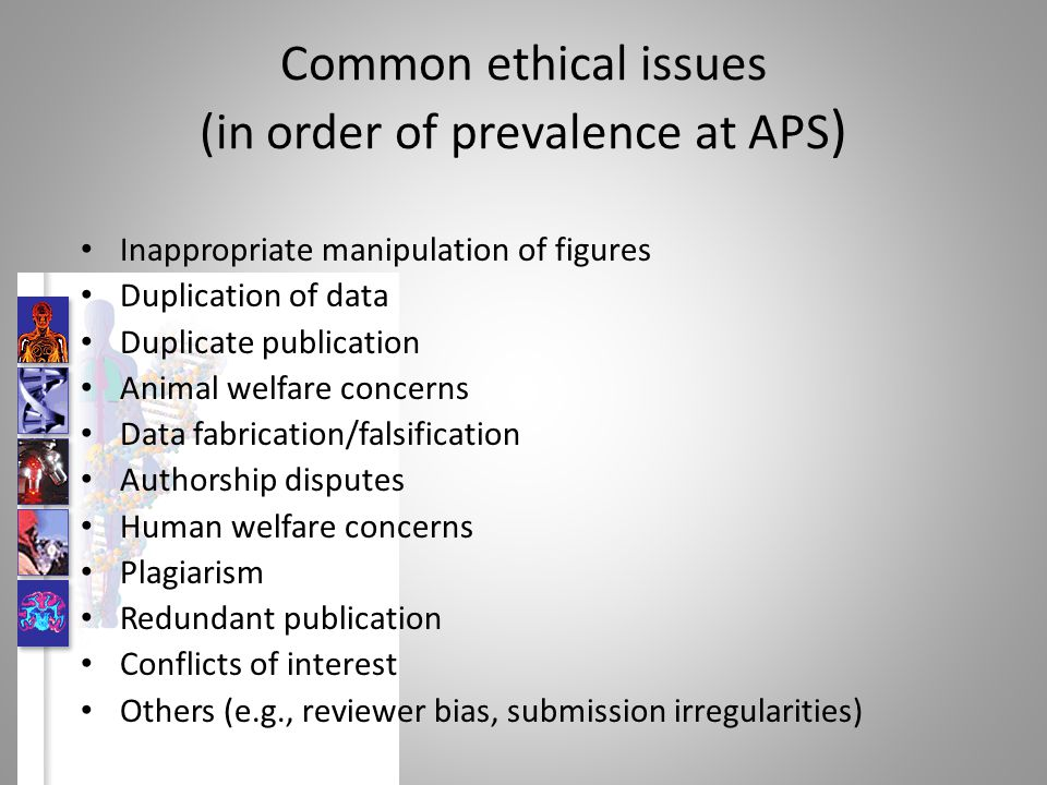 Common ethical issues (in order of prevalence at APS ) Inappropriate manipulation of figures Duplication of data Duplicate publication Animal welfare