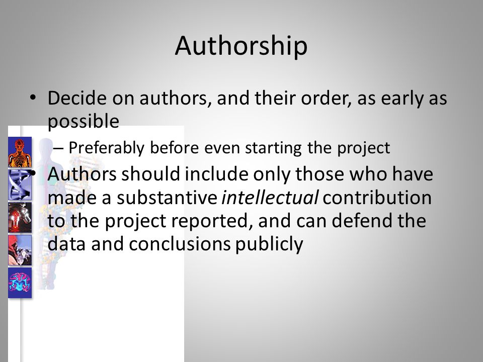 Criteria for authorship Generate at least part of the intellectual content – Conception or design of the work – Data analysis and interpretation Draft, critically review, or revise the intellectual content Approve the final version to be submitted All three criteria should be satisfied
