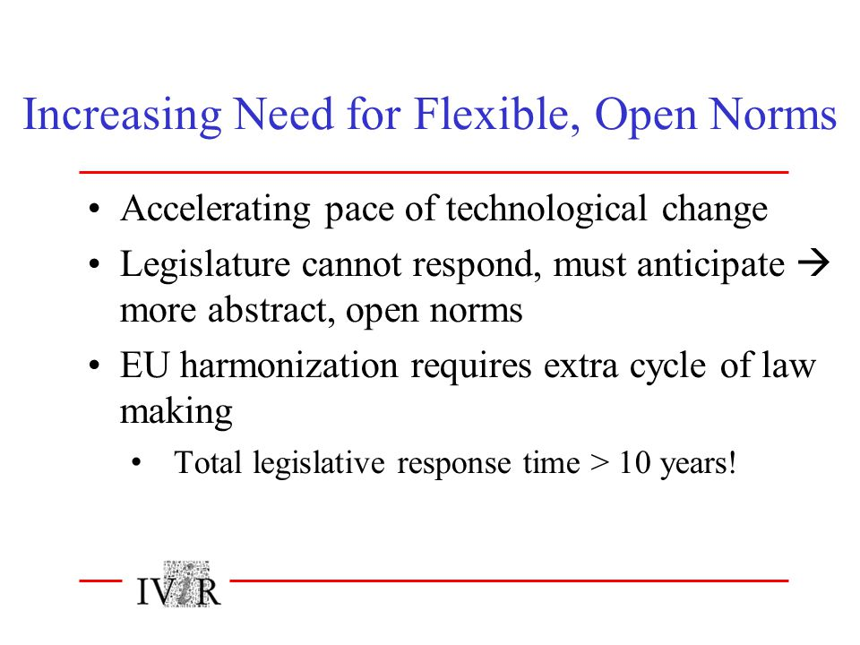 Increasing Need for Flexible, Open Norms Accelerating pace of technological change Legislature cannot respond, must anticipate  more abstract, open norms EU harmonization requires extra cycle of law making Total legislative response time > 10 years!