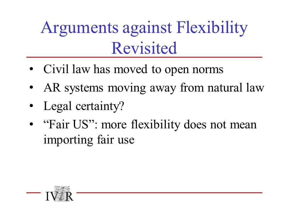 "Arguments against Flexibility Revisited Civil law has moved to open norms AR systems moving away from natural law Legal certainty? ""Fair US"": more fle"