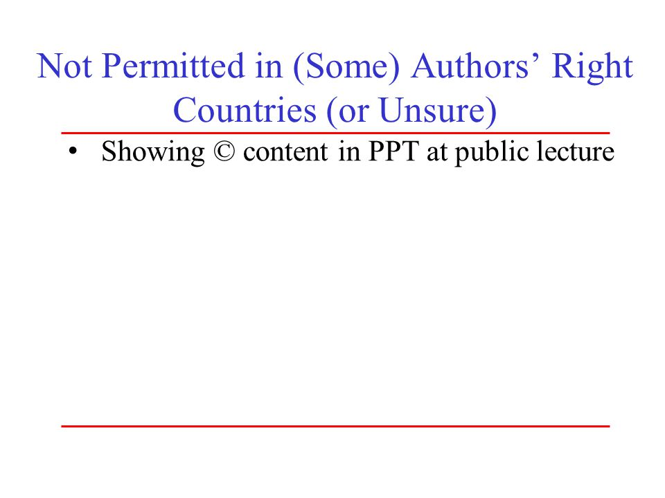 Not Permitted in (Some) Authors' Right Countries (or Unsure) Showing © content in PPT at public lecture