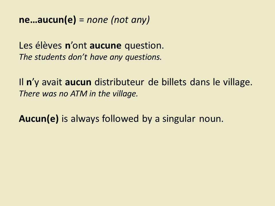 ne…aucun(e) = none (not any) Les élèves n'ont aucune question.