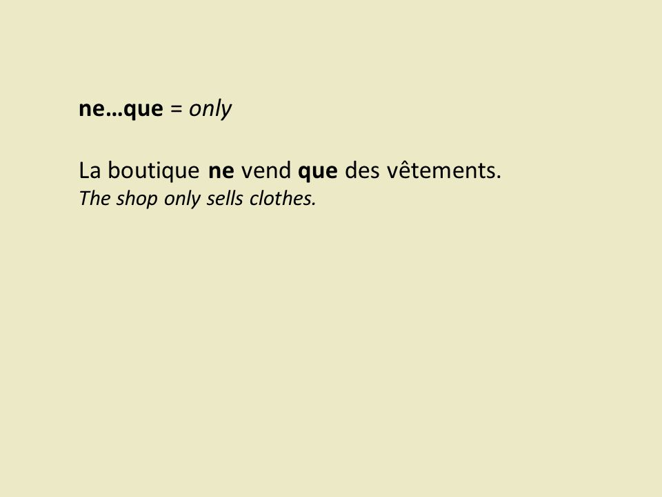 ne…que = only La boutique ne vend que des vêtements. The shop only sells clothes.