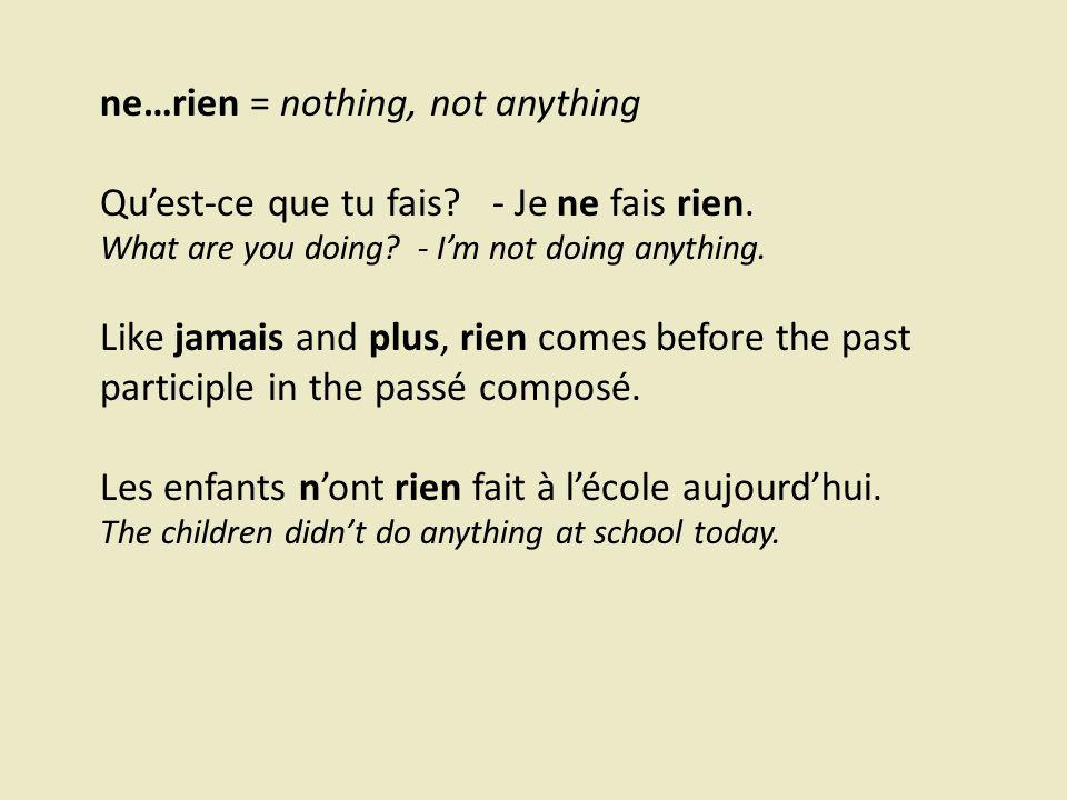 ne…rien = nothing, not anything Qu'est-ce que tu fais.
