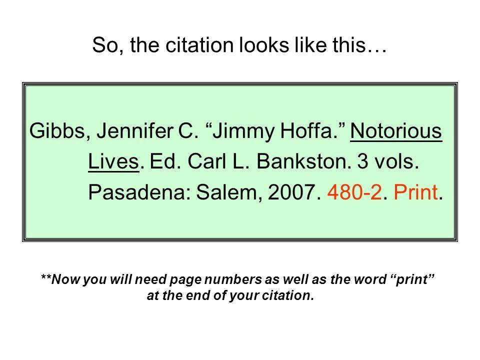 "So, the citation looks like this… Gibbs, Jennifer C. ""Jimmy Hoffa."" Notorious Lives. Ed. Carl L. Bankston. 3 vols. Pasadena: Salem, 2007. 480-2. Print"