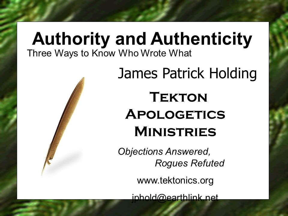 Authority and Authenticity Three Ways to Know Who Wrote What James Patrick Holding Tekton Apologetics Ministries Objections Answered, Rogues Refuted www.tektonics.org jphold@earthlink.net