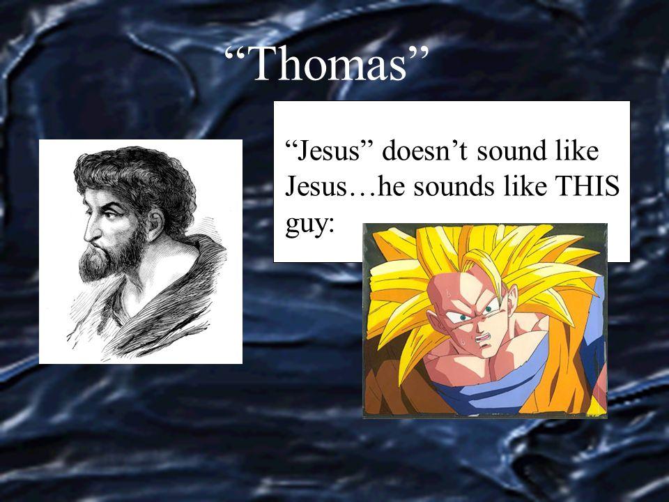 Thomas Jesus doesn't sound like Jesus…he sounds like THIS guy: