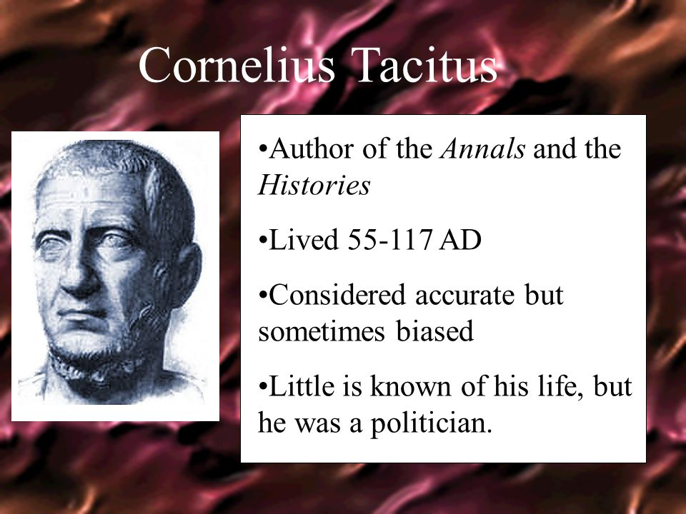 Cornelius Tacitus Author of the Annals and the Histories Lived 55-117 AD Considered accurate but sometimes biased Little is known of his life, but he was a politician.
