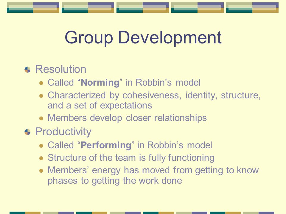 "Group Development Resolution Called ""Norming"" in Robbin's model Characterized by cohesiveness, identity, structure, and a set of expectations Members"