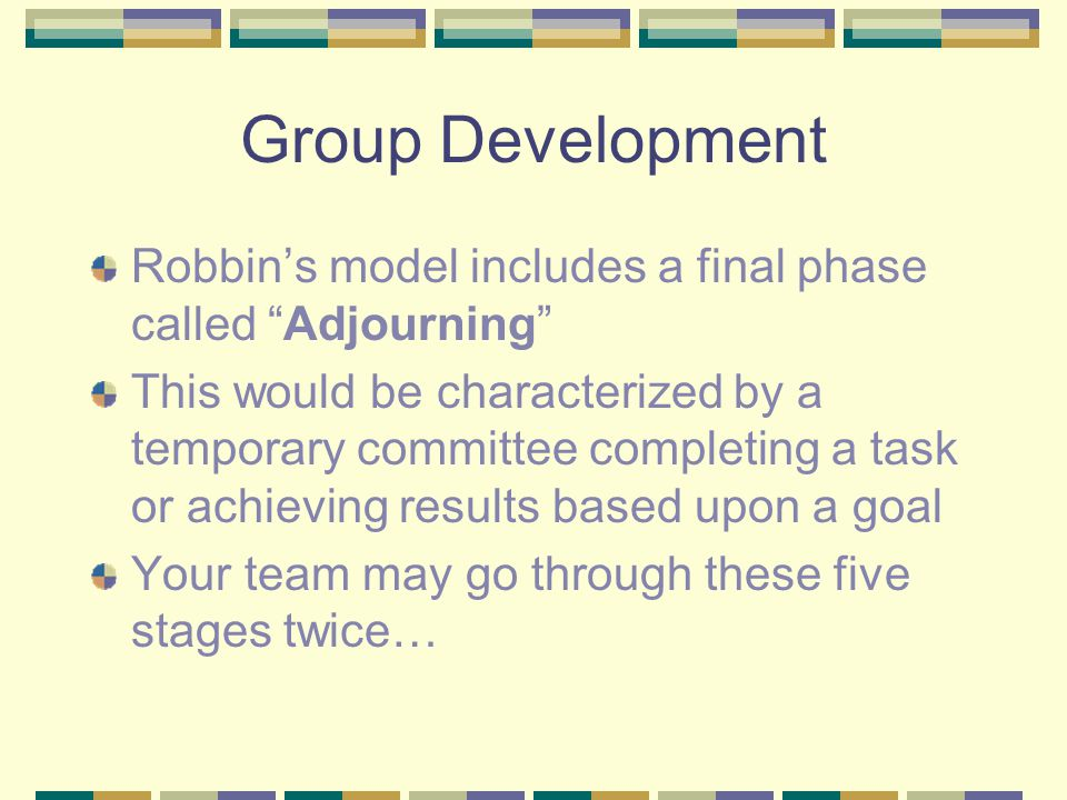 Group Development Robbin's model includes a final phase called Adjourning This would be characterized by a temporary committee completing a task or achieving results based upon a goal Your team may go through these five stages twice…