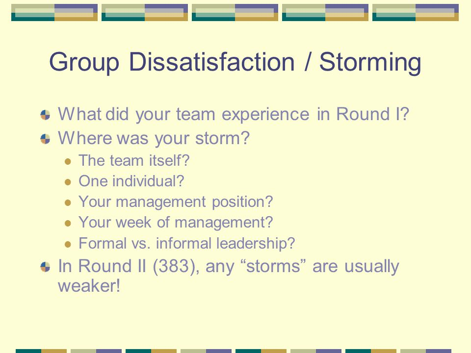 Group Dissatisfaction / Storming What did your team experience in Round I? Where was your storm? The team itself? One individual? Your management posi